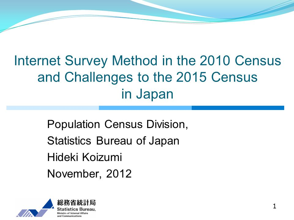 Internet Survey Method in the 2010 Census and Challenges to the 2015 Census in Japan Population Census Division, Statistics Bureau of Japan Hideki Koizumi November, 2012 1