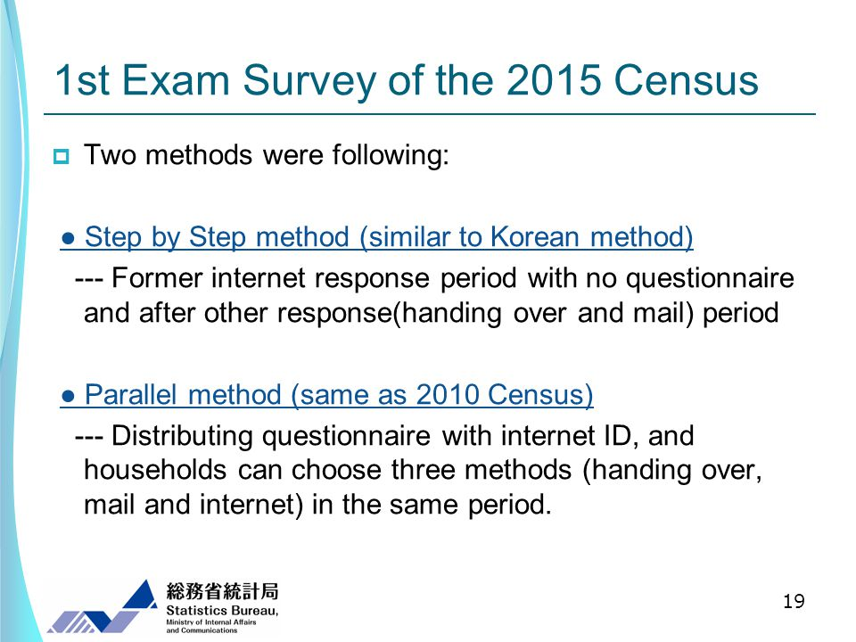 1st Exam Survey of the 2015 Census Two methods were following: Step by Step method (similar to Korean method) --- Former internet response period with no questionnaire and after other response(handing over and mail) period Parallel method (same as 2010 Census) --- Distributing questionnaire with internet ID, and households can choose three methods (handing over, mail and internet) in the same period.
