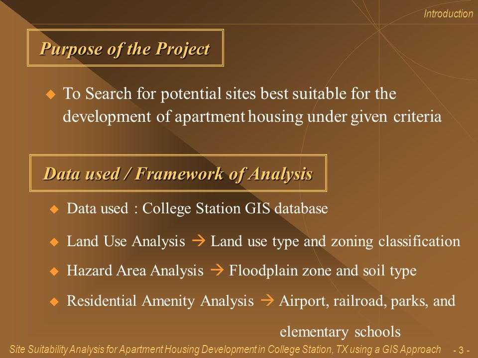 Site Suitability Analysis for Apartment Housing Development in College Station, TX using a GIS Approach - 2 - Introduction – purpose, frame work and flow chart of analysis Land Use Analysis Hazard Area Analysis Residential Amenity Analysis Results and Conclusion Table of Contents