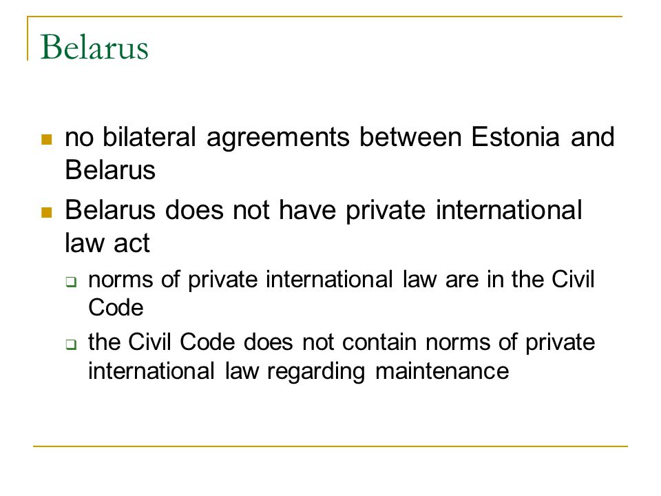 Belarus no bilateral agreements between Estonia and Belarus Belarus does not have private international law act norms of private international law are in the Civil Code the Civil Code does not contain norms of private international law regarding maintenance