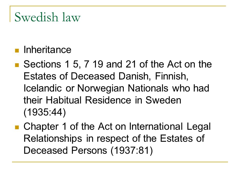 Swedish law Inheritance Sections 1 5, 7 19 and 21 of the Act on the Estates of Deceased Danish, Finnish, Icelandic or Norwegian Nationals who had their Habitual Residence in Sweden (1935:44) Chapter 1 of the Act on International Legal Relationships in respect of the Estates of Deceased Persons (1937:81)