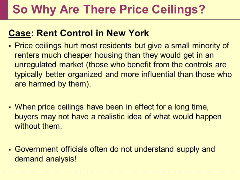 So Why Are There Price Ceilings? Case: Rent Control in New York Price ceilings hurt most residents but give a small minority of renters much cheaper h