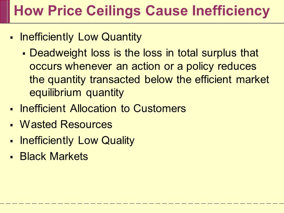 A Price Ceiling Causes Inefficiently Low Quantity 1.601.82.02.22.4 $1,400 1,200 1,000 800 600 Quantity of apartments (millions) Monthly rent (per apartment) D S E Deadweight loss from fall in number of apartments rented Price ceiling Quantity supplied with rent control Quantity supplied without rent control