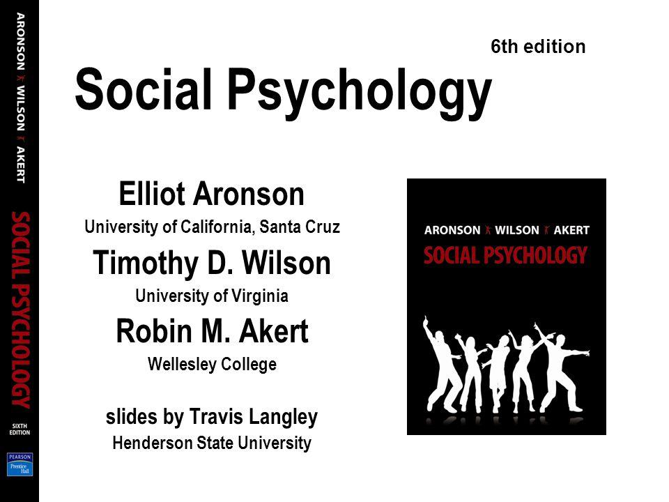 Social Psychology Elliot Aronson University of California, Santa Cruz Timothy D. Wilson University of Virginia Robin M. Akert Wellesley College slides