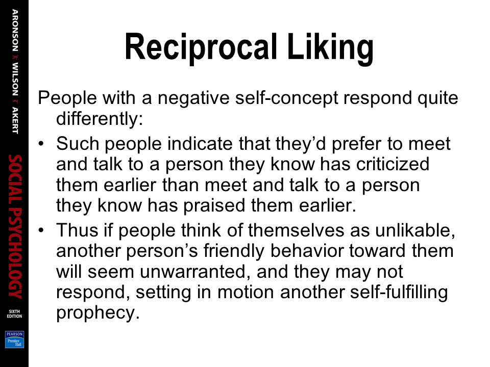 Reciprocal Liking People with a negative self-concept respond quite differently: Such people indicate that theyd prefer to meet and talk to a person they know has criticized them earlier than meet and talk to a person they know has praised them earlier.