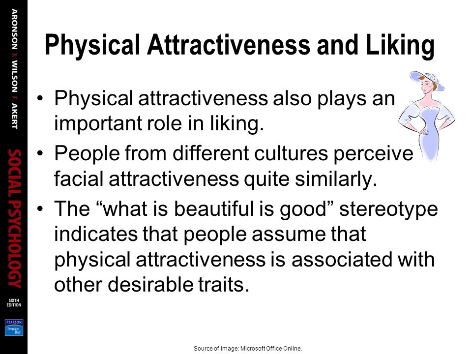 Physical Attractiveness and Liking Physical attractiveness also plays an important role in liking. People from different cultures perceive facial attr