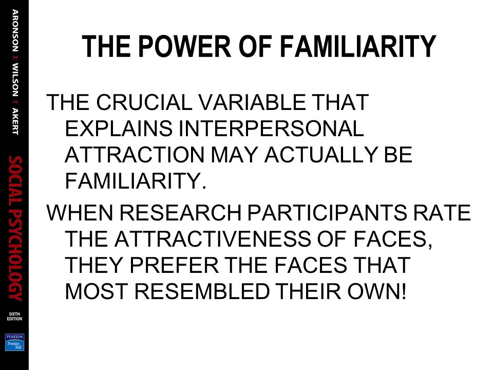 THE POWER OF FAMILIARITY THE CRUCIAL VARIABLE THAT EXPLAINS INTERPERSONAL ATTRACTION MAY ACTUALLY BE FAMILIARITY. WHEN RESEARCH PARTICIPANTS RATE THE