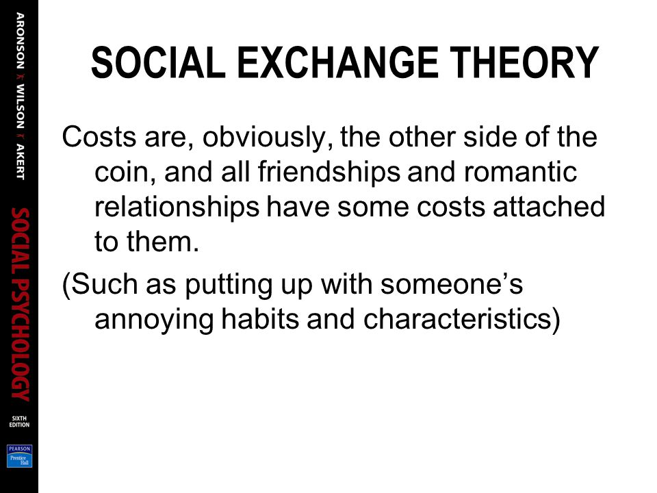SOCIAL EXCHANGE THEORY Costs are, obviously, the other side of the coin, and all friendships and romantic relationships have some costs attached to them.