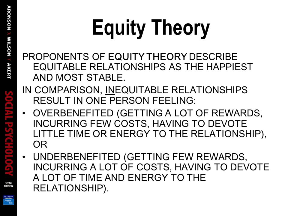 Equity Theory PROPONENTS OF EQUITY THEORY DESCRIBE EQUITABLE RELATIONSHIPS AS THE HAPPIEST AND MOST STABLE. IN COMPARISON, INEQUITABLE RELATIONSHIPS R