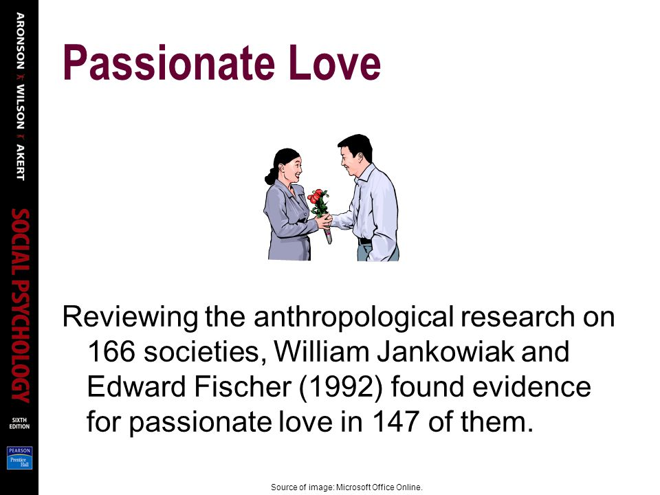 Passionate Love Reviewing the anthropological research on 166 societies, William Jankowiak and Edward Fischer (1992) found evidence for passionate love in 147 of them.