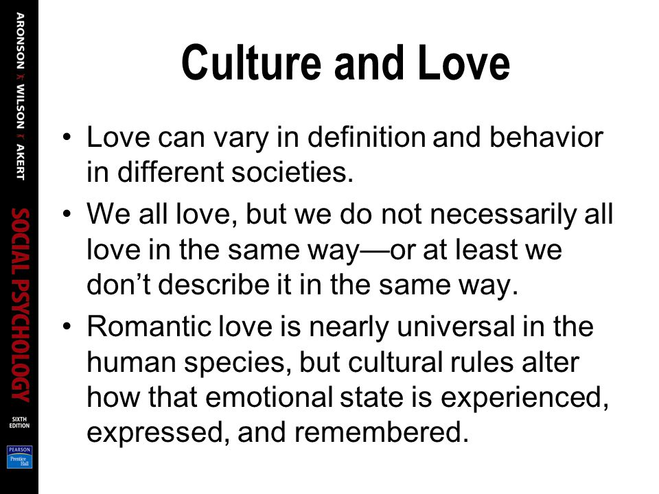 Culture and Love Love can vary in definition and behavior in different societies. We all love, but we do not necessarily all love in the same wayor at