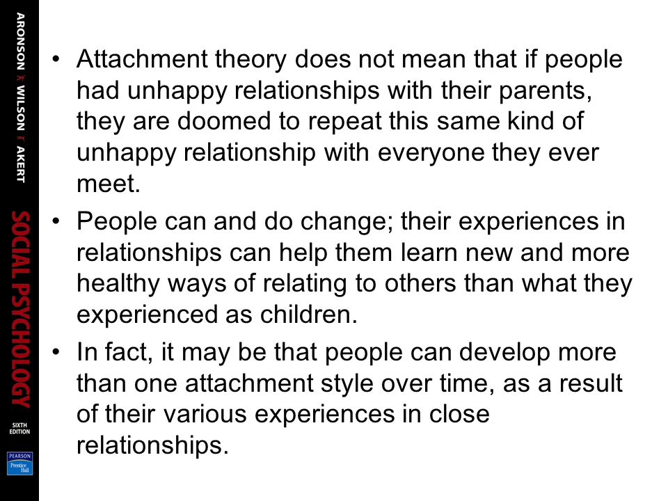 Attachment theory does not mean that if people had unhappy relationships with their parents, they are doomed to repeat this same kind of unhappy relationship with everyone they ever meet.