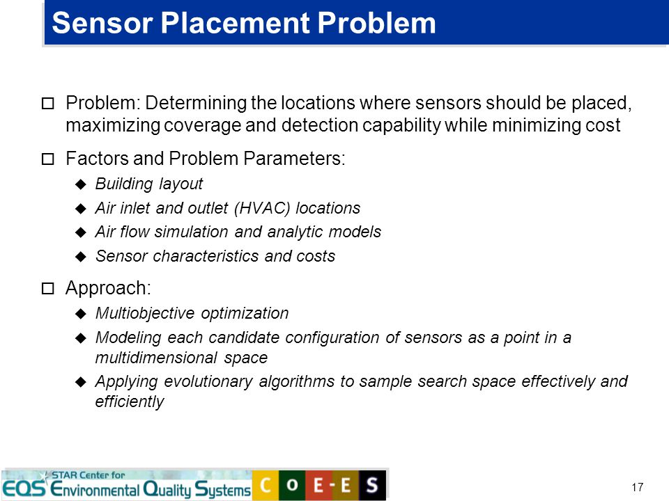 17 Sensor Placement Problem o Problem: Determining the locations where sensors should be placed, maximizing coverage and detection capability while mi
