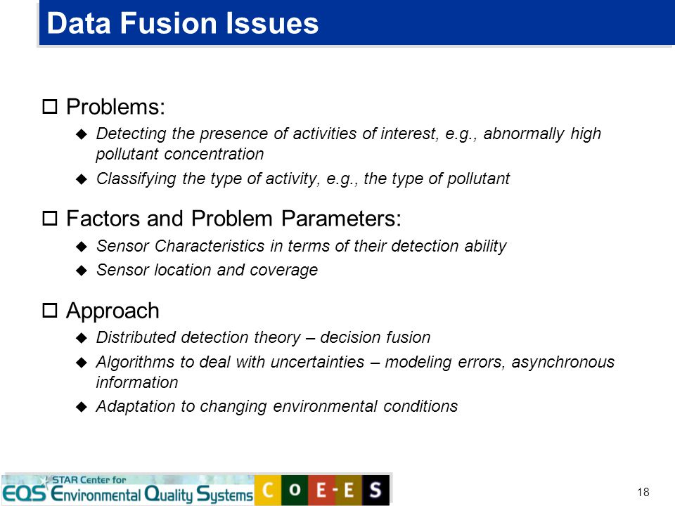 18 Data Fusion Issues o Problems: u Detecting the presence of activities of interest, e.g., abnormally high pollutant concentration u Classifying the