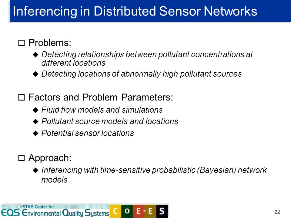 22 Inferencing in Distributed Sensor Networks o Problems: u Detecting relationships between pollutant concentrations at different locations u Detectin
