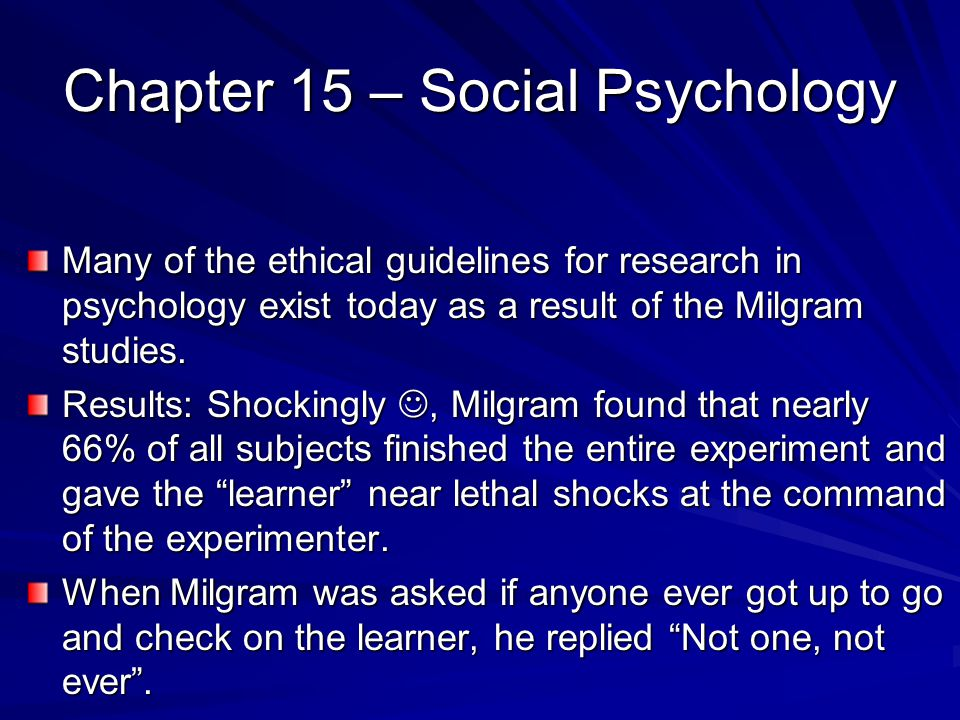 Chapter 15 – Social Psychology Many of the ethical guidelines for research in psychology exist today as a result of the Milgram studies. Results: Shoc