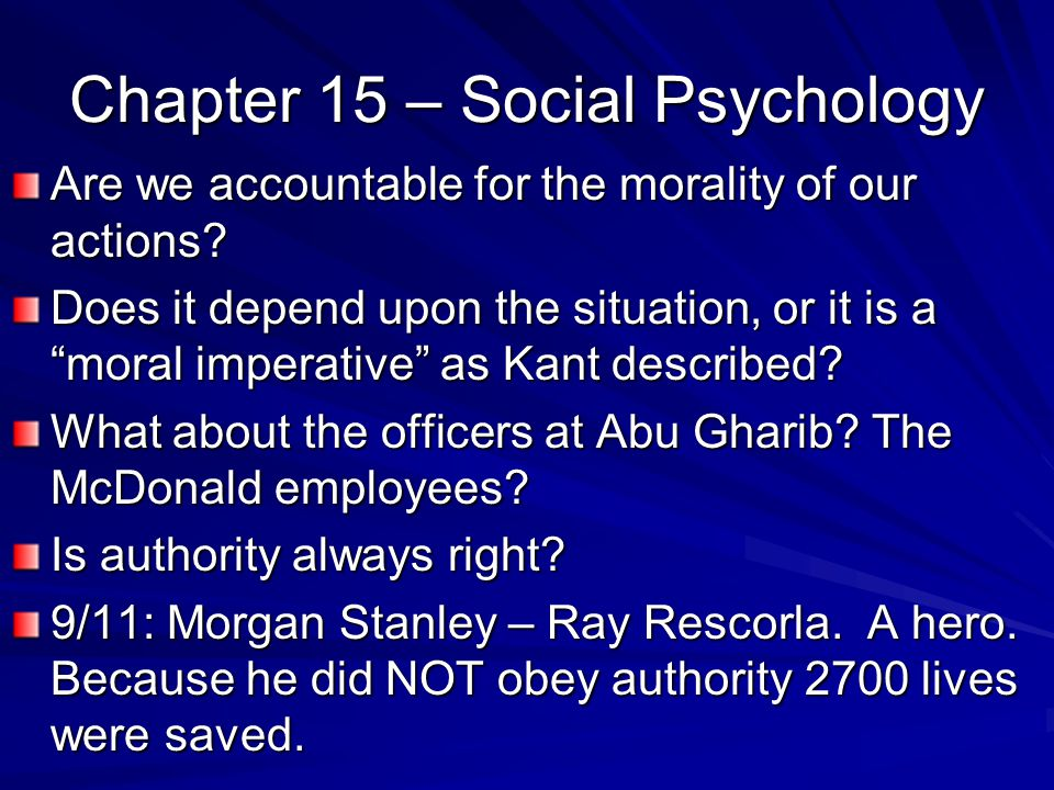 Chapter 15 – Social Psychology Are we accountable for the morality of our actions? Does it depend upon the situation, or it is a moral imperative as K