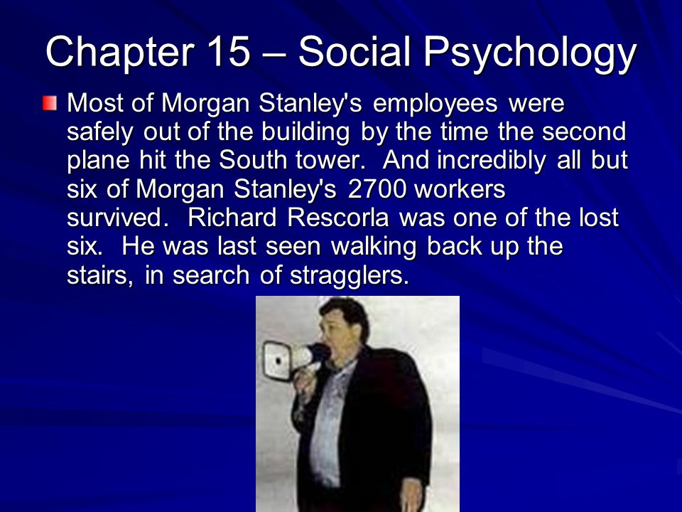 Chapter 15 – Social Psychology Most of Morgan Stanley's employees were safely out of the building by the time the second plane hit the South tower. An