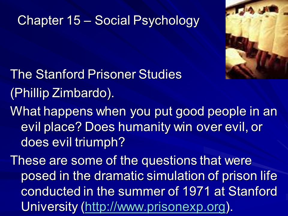 Chapter 15 – Social Psychology The Stanford Prisoner Studies (Phillip Zimbardo). What happens when you put good people in an evil place? Does humanity