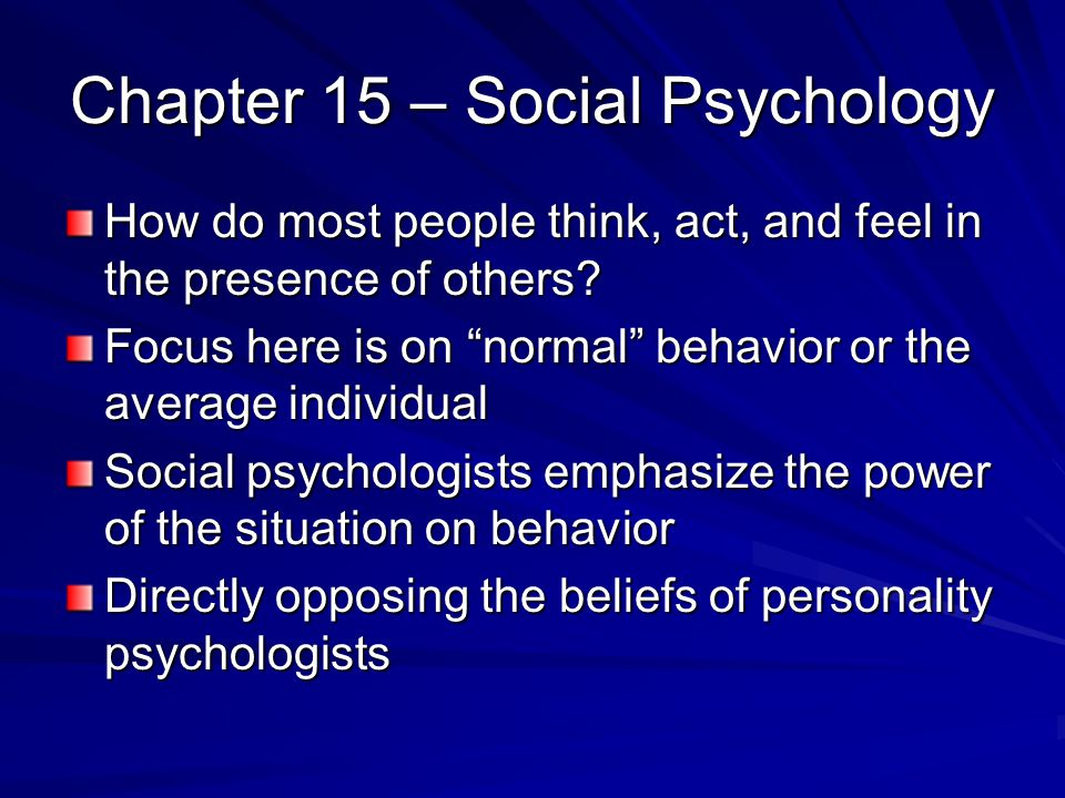 Chapter 15 – Social Psychology How do most people think, act, and feel in the presence of others? Focus here is on normal behavior or the average indi