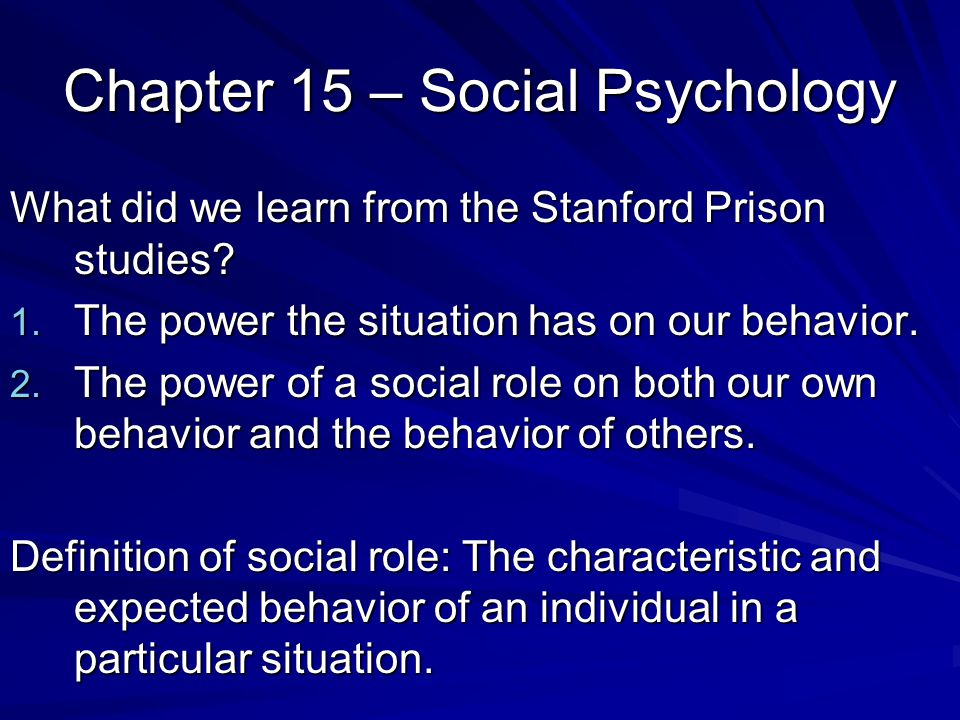 Chapter 15 – Social Psychology What did we learn from the Stanford Prison studies? 1. The power the situation has on our behavior. 2. The power of a s