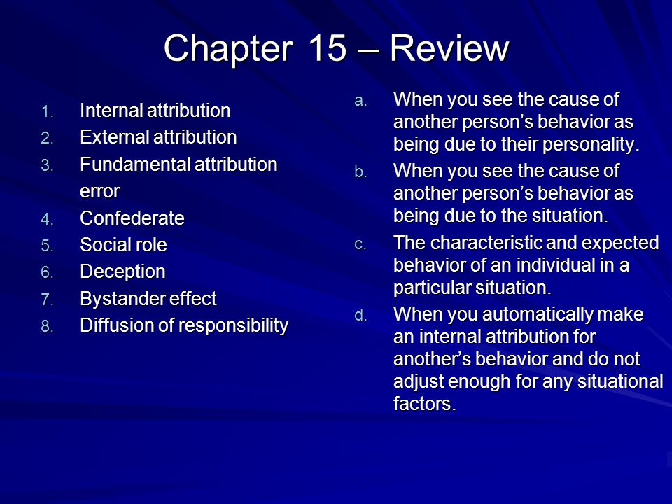 Chapter 15 – Review 1. Internal attribution 2. External attribution 3. Fundamental attribution error 4. Confederate 5. Social role 6. Deception 7. Bys