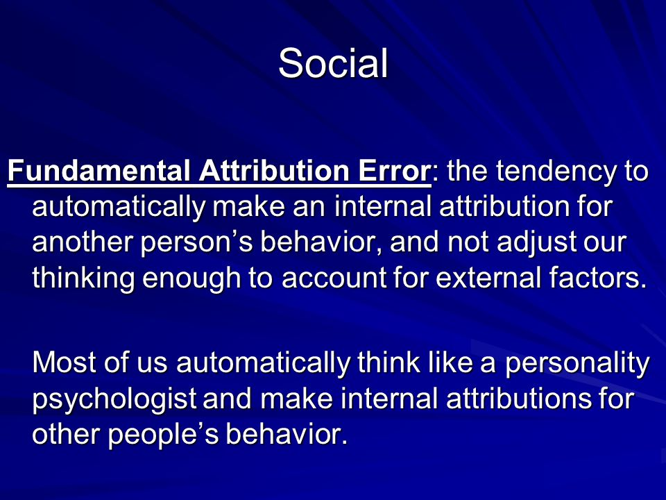 Social Fundamental Attribution Error: the tendency to automatically make an internal attribution for another persons behavior, and not adjust our thinking enough to account for external factors.