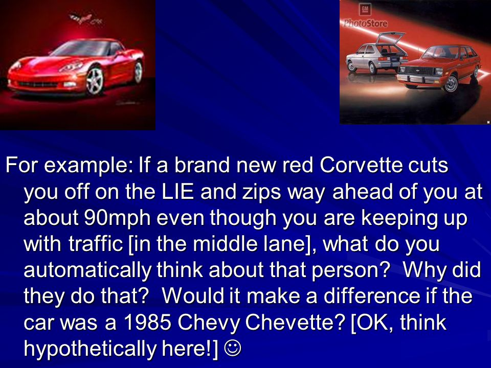 For example: If a brand new red Corvette cuts you off on the LIE and zips way ahead of you at about 90mph even though you are keeping up with traffic [in the middle lane], what do you automatically think about that person.