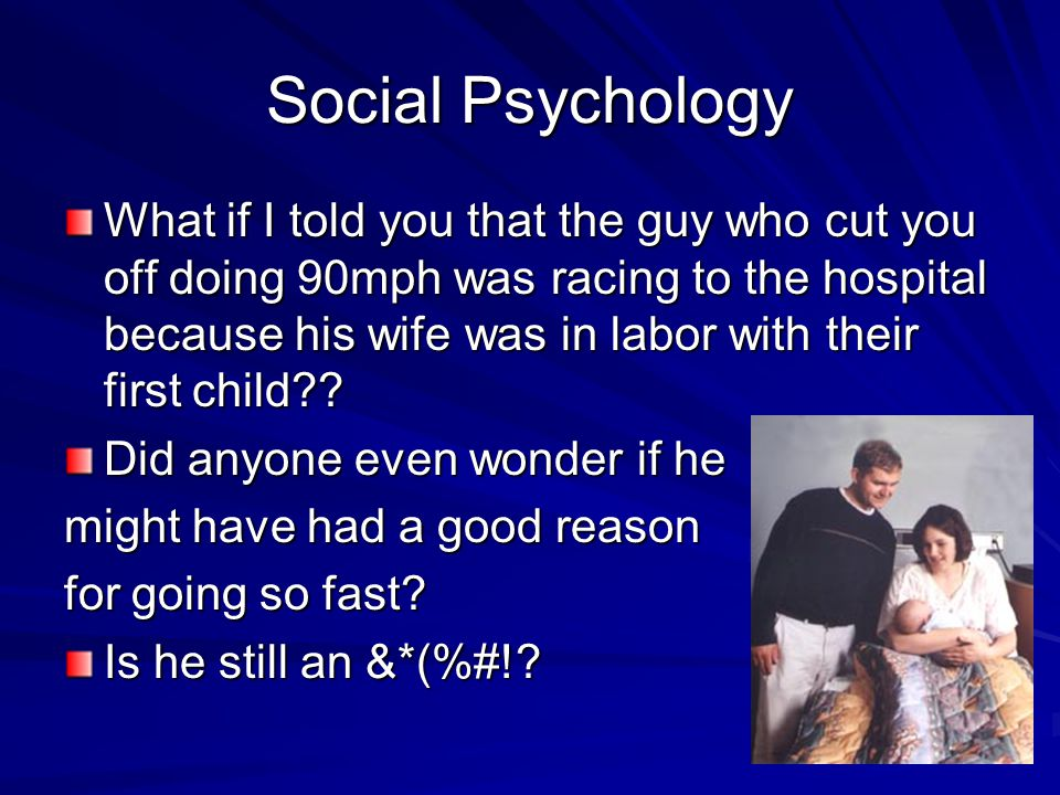 Social Psychology What if I told you that the guy who cut you off doing 90mph was racing to the hospital because his wife was in labor with their first child?.