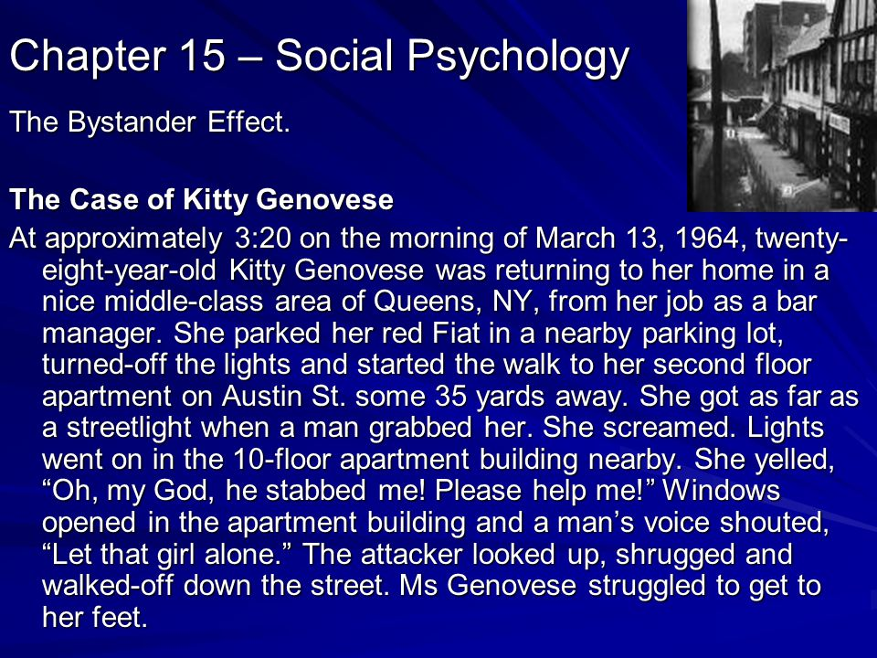 Chapter 15 – Social Psychology The Bystander Effect. The Case of Kitty Genovese At approximately 3:20 on the morning of March 13, 1964, twenty- eight-