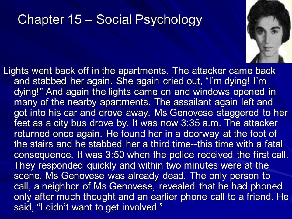 Chapter 15 – Social Psychology Lights went back off in the apartments. The attacker came back and stabbed her again. She again cried out, Im dying! Im