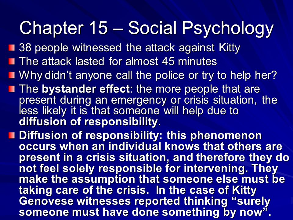 Chapter 15 – Social Psychology 38 people witnessed the attack against Kitty The attack lasted for almost 45 minutes Why didnt anyone call the police or try to help her.