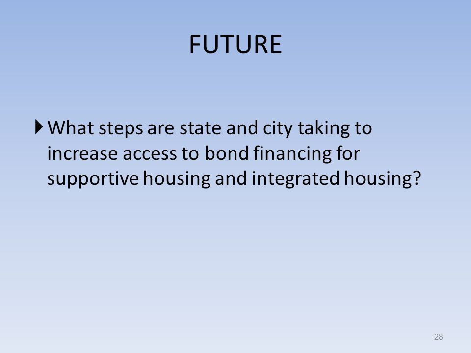 FUTURE What steps are state and city taking to increase access to bond financing for supportive housing and integrated housing.