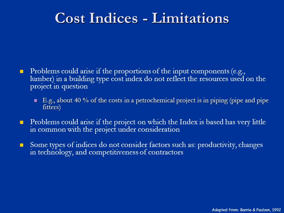 Cost Indices - Limitations Adapted from: Barrie & Paulson, 1992 Problems could arise if the proportions of the input components (e.g., lumber) in a bu