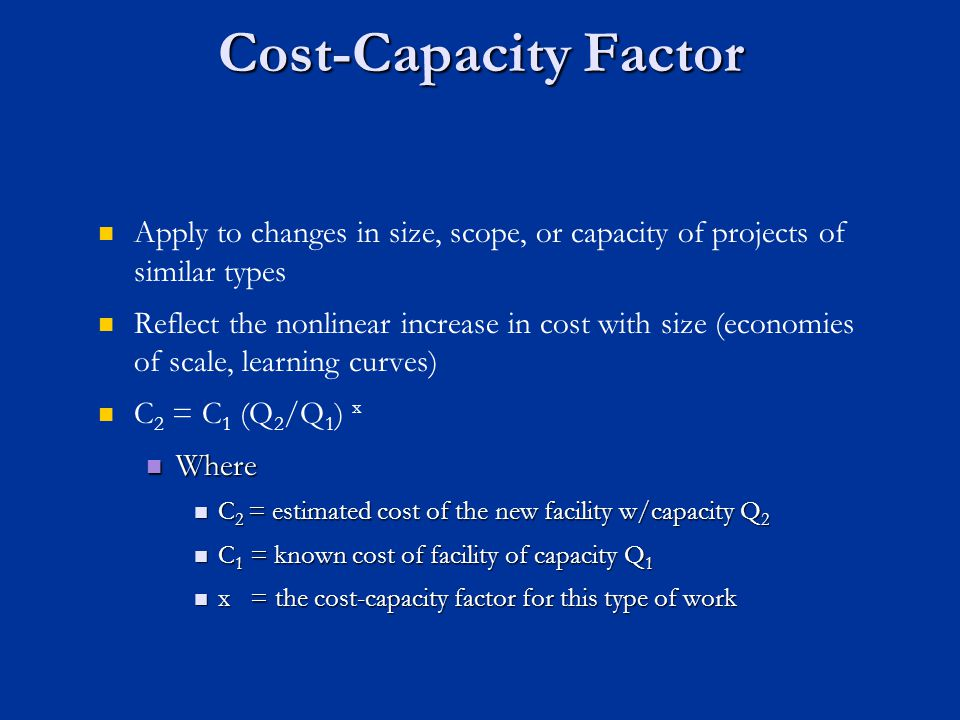 Cost-Capacity Factor Apply to changes in size, scope, or capacity of projects of similar types Reflect the nonlinear increase in cost with size (econo