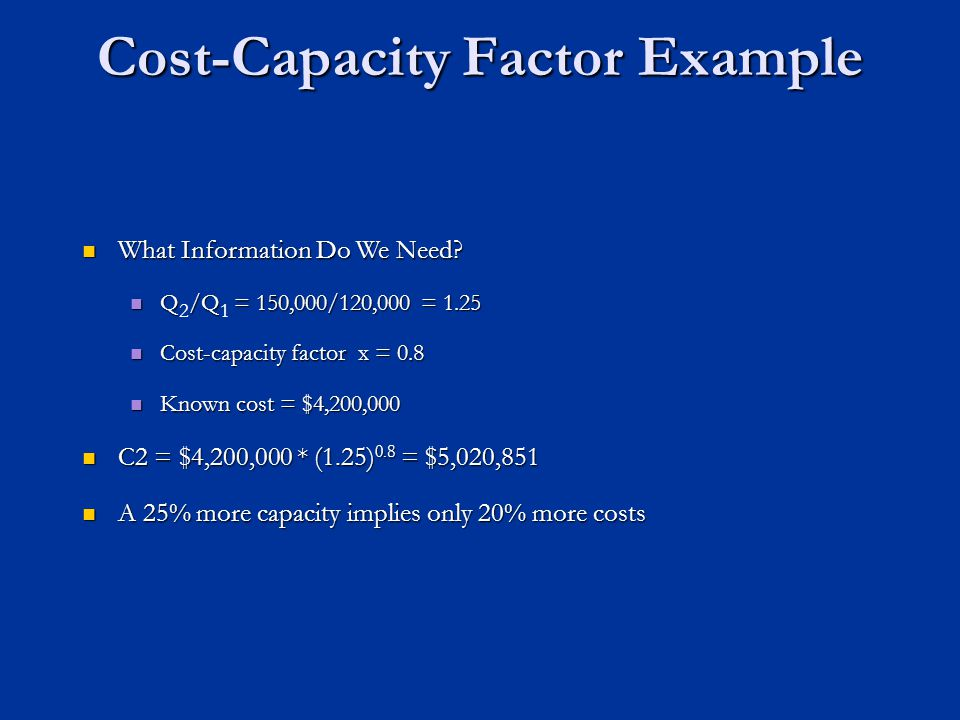 Cost-Capacity Factor Example What Information Do We Need? What Information Do We Need? Q/Q= 150,000/120,000 = 1.25 Q 2 /Q 1 = 150,000/120,000 = 1.25 C