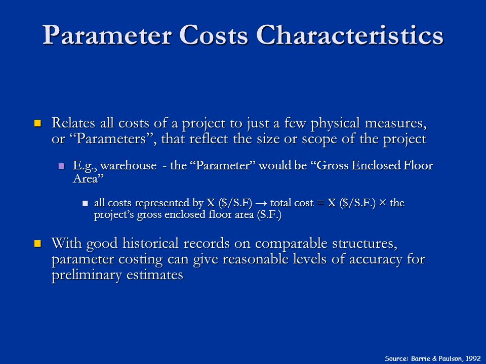 Parameter Costs Characteristics Source: Barrie & Paulson, 1992 Relates all costs of a project to just a few physical measures, or Parameters, that ref