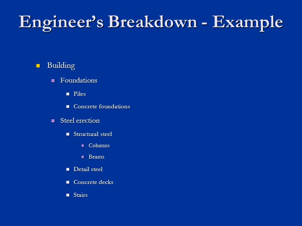 Engineers Breakdown - Example Building Building Foundations Foundations Piles Piles Concrete foundations Concrete foundations Steel erection Steel ere