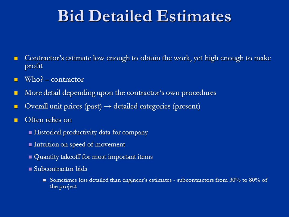 Bid Detailed Estimates Contractors estimate low enough to obtain the work, yet high enough to make profit Contractors estimate low enough to obtain th