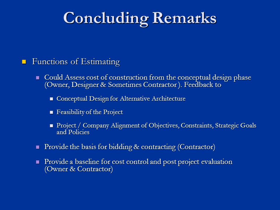 Concluding Remarks Functions of Estimating Functions of Estimating Could Assess cost of construction from the conceptual design phase (Owner, Designer