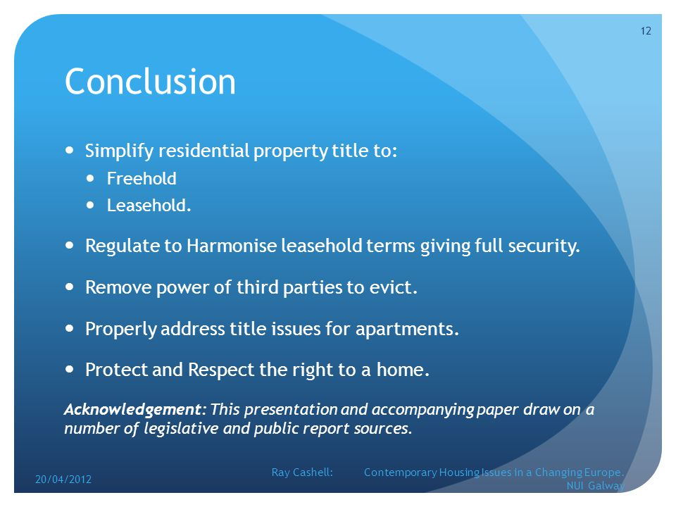 Conclusion Simplify residential property title to: Freehold Leasehold. Regulate to Harmonise leasehold terms giving full security. Remove power of thi