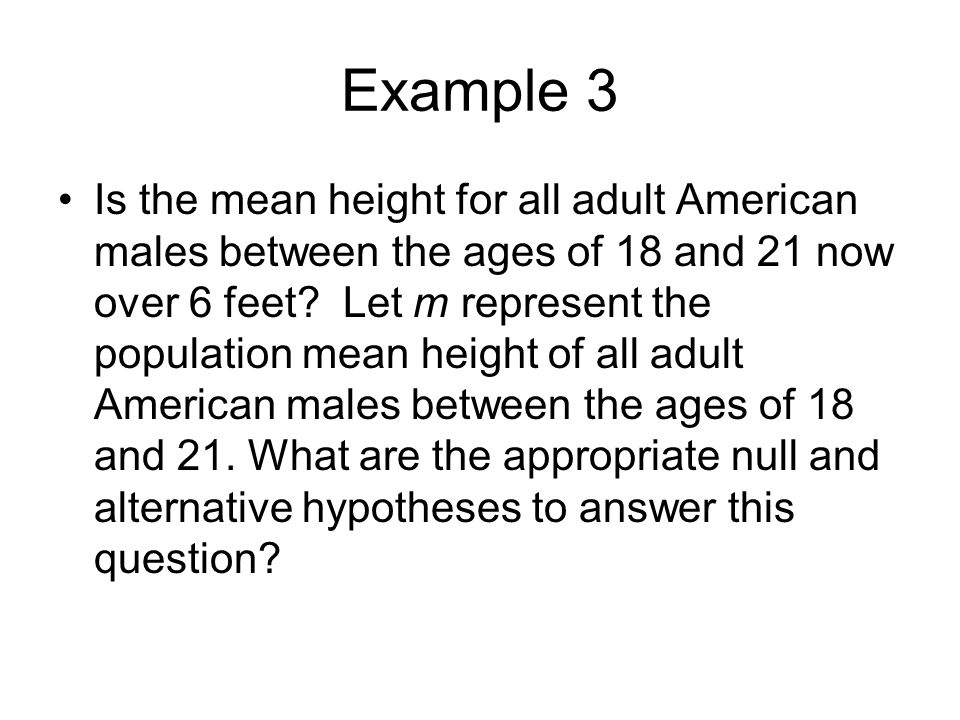 Example 3 Is the mean height for all adult American males between the ages of 18 and 21 now over 6 feet? Let m represent the population mean height of
