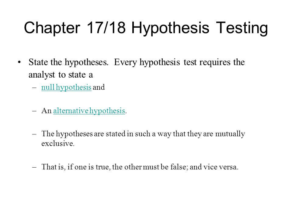 Chapter 17/18 Hypothesis Testing State the hypotheses. Every hypothesis test requires the analyst to state a –null hypothesis andnull hypothesis –An a