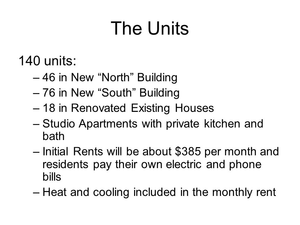 140 units: –46 in New North Building –76 in New South Building –18 in Renovated Existing Houses –Studio Apartments with private kitchen and bath –Initial Rents will be about $385 per month and residents pay their own electric and phone bills –Heat and cooling included in the monthly rent The Units