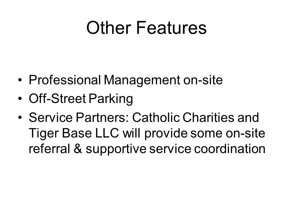 Professional Management on-site Off-Street Parking Service Partners: Catholic Charities and Tiger Base LLC will provide some on-site referral & supportive service coordination Other Features