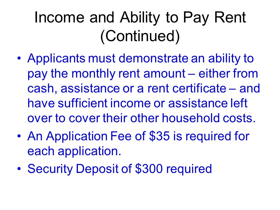Income and Ability to Pay Rent (Continued) Applicants must demonstrate an ability to pay the monthly rent amount – either from cash, assistance or a rent certificate – and have sufficient income or assistance left over to cover their other household costs.