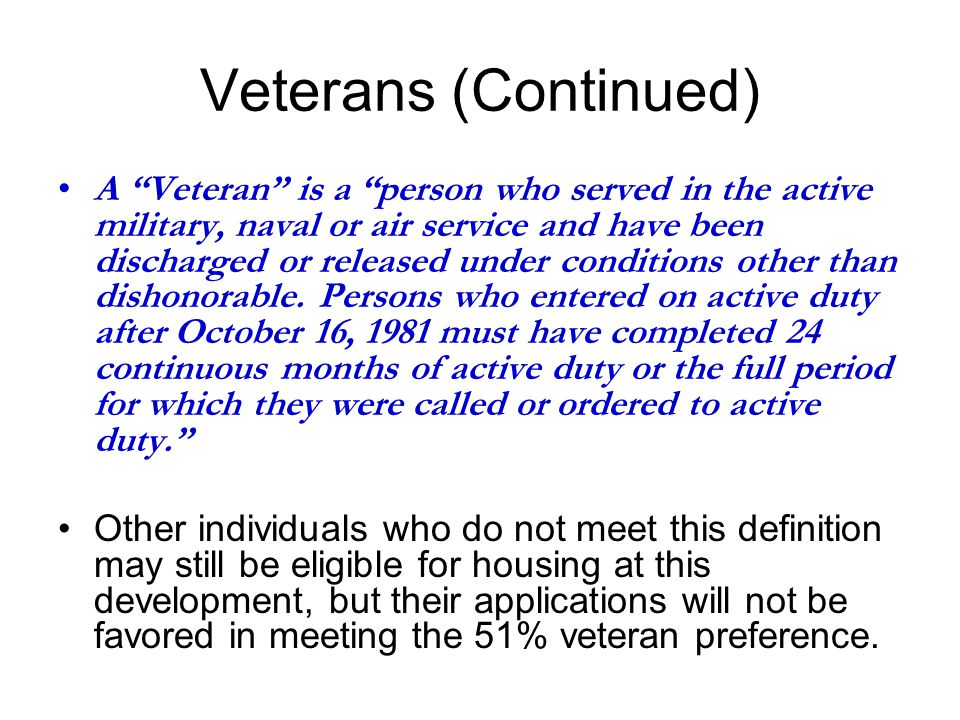 Veterans (Continued) A Veteran is a person who served in the active military, naval or air service and have been discharged or released under conditions other than dishonorable.