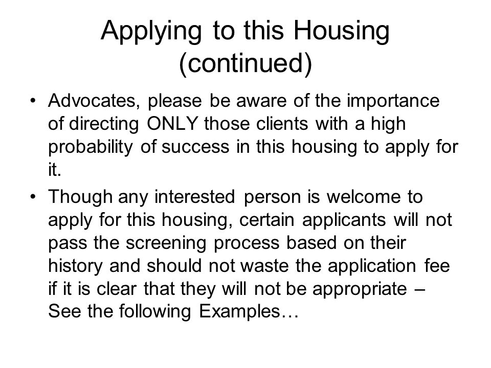 Applying to this Housing (continued) Advocates, please be aware of the importance of directing ONLY those clients with a high probability of success in this housing to apply for it.