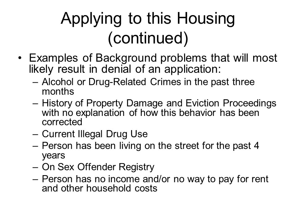 Applying to this Housing (continued) Examples of Background problems that will most likely result in denial of an application: –Alcohol or Drug-Related Crimes in the past three months –History of Property Damage and Eviction Proceedings with no explanation of how this behavior has been corrected –Current Illegal Drug Use –Person has been living on the street for the past 4 years –On Sex Offender Registry –Person has no income and/or no way to pay for rent and other household costs