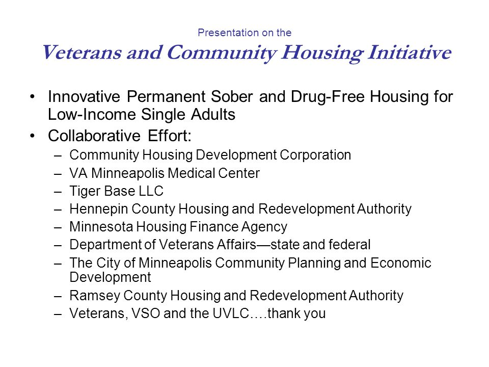 Presentation on the Veterans and Community Housing Initiative Innovative Permanent Sober and Drug-Free Housing for Low-Income Single Adults Collaborative Effort: –Community Housing Development Corporation –VA Minneapolis Medical Center –Tiger Base LLC –Hennepin County Housing and Redevelopment Authority –Minnesota Housing Finance Agency –Department of Veterans Affairsstate and federal –The City of Minneapolis Community Planning and Economic Development –Ramsey County Housing and Redevelopment Authority –Veterans, VSO and the UVLC….thank you